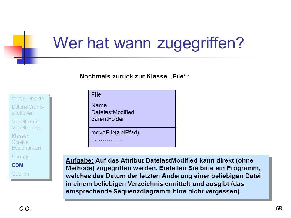68 C.O. Wer hat wann zugegriffen? C.O. File Name DatelastModified parentFolder moveFile(zielPfad) …………….. Nochmals zurück zur Klasse File: Aufgabe: Au