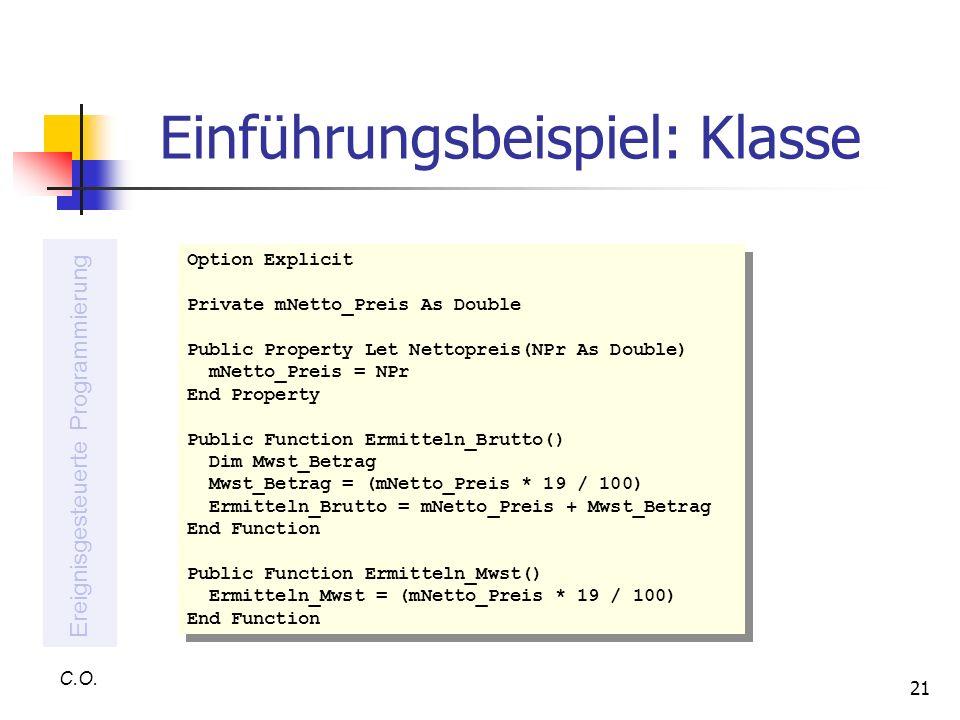 21 Einführungsbeispiel: Klasse C.O. Ereignisgesteuerte Programmierung Option Explicit Private mNetto_Preis As Double Public Property Let Nettopreis(NP