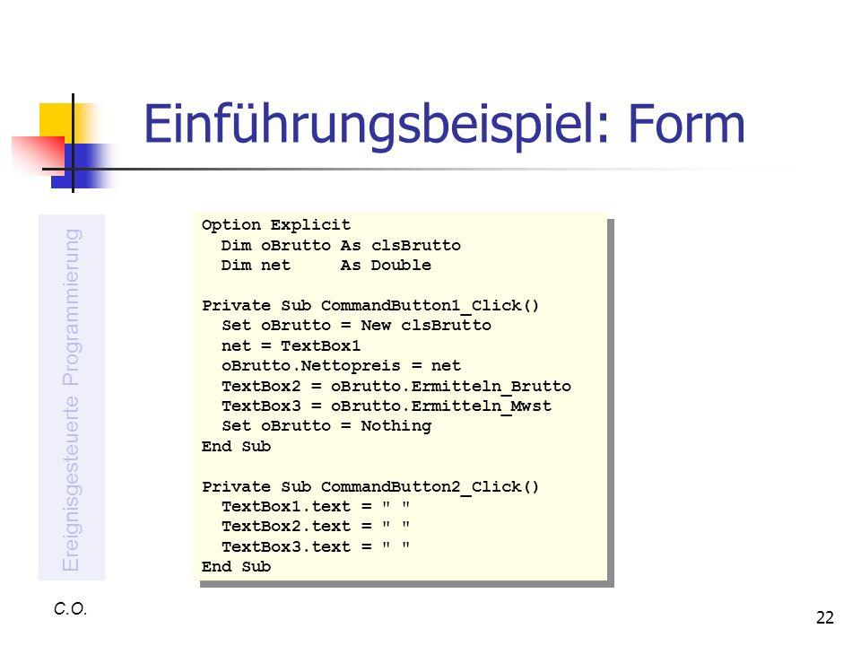 22 Einführungsbeispiel: Form C.O. Ereignisgesteuerte Programmierung Option Explicit Dim oBrutto As clsBrutto Dim net As Double Private Sub CommandButt