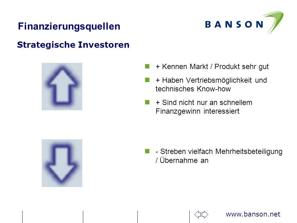 www.banson.net Finanzierungsquellen Strategische Investoren n+ Kennen Markt / Produkt sehr gut n+ Haben Vertriebsmöglichkeit und technisches Know-how n+ Sind nicht nur an schnellem Finanzgewinn interessiert n- Streben vielfach Mehrheitsbeteiligung / Übernahme an