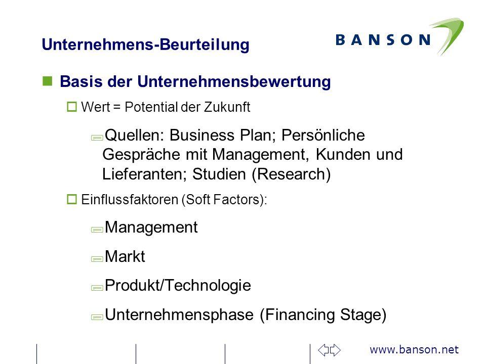 www.banson.net Unternehmens-Beurteilung nBasis der Unternehmensbewertung oWert = Potential der Zukunft ;Quellen: Business Plan; Persönliche Gespräche mit Management, Kunden und Lieferanten; Studien (Research) oEinflussfaktoren (Soft Factors): ;Management ;Markt ;Produkt/Technologie ;Unternehmensphase (Financing Stage)
