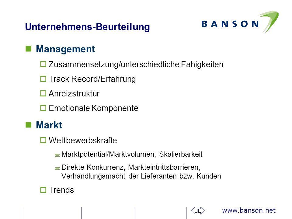 www.banson.net Unternehmens-Beurteilung Management oZusammensetzung/unterschiedliche Fähigkeiten oTrack Record/Erfahrung oAnreizstruktur oEmotionale Komponente Markt oWettbewerbskräfte ;Marktpotential/Marktvolumen, Skalierbarkeit ;Direkte Konkurrenz, Markteintrittsbarrieren, Verhandlungsmacht der Lieferanten bzw.