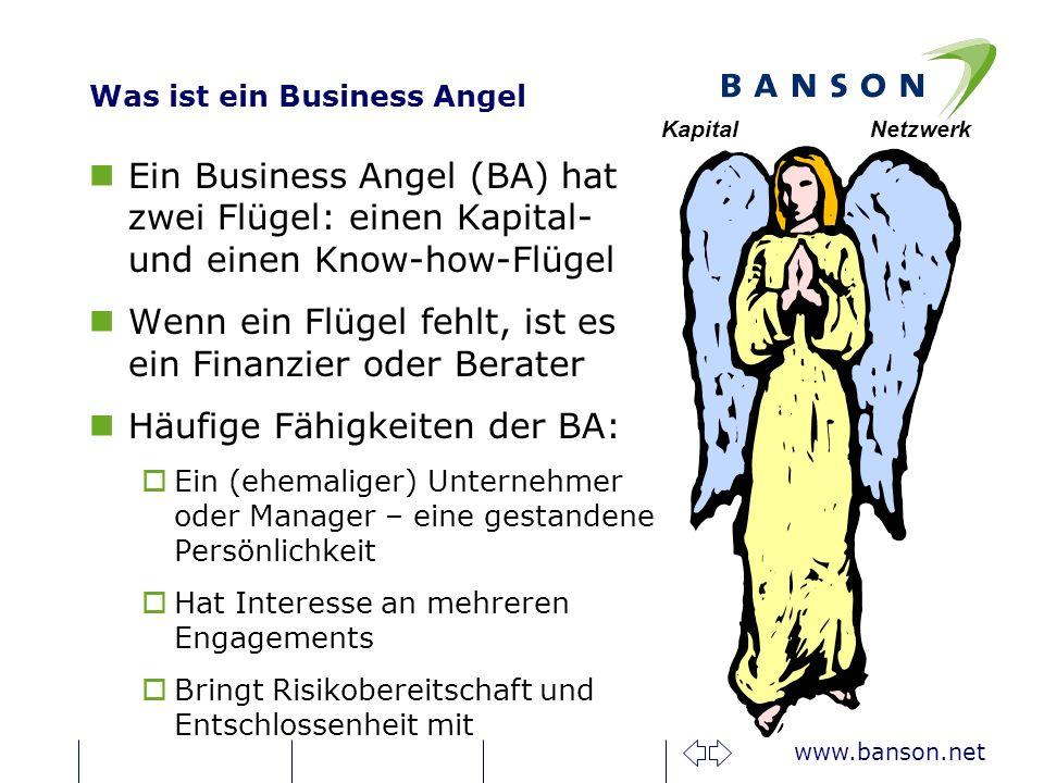 www.banson.net Was ist ein Business Angel nEin Business Angel (BA) hat zwei Flügel: einen Kapital- und einen Know-how-Flügel nWenn ein Flügel fehlt, ist es ein Finanzier oder Berater nHäufige Fähigkeiten der BA: oEin (ehemaliger) Unternehmer oder Manager – eine gestandene Persönlichkeit oHat Interesse an mehreren Engagements oBringt Risikobereitschaft und Entschlossenheit mit KapitalNetzwerk