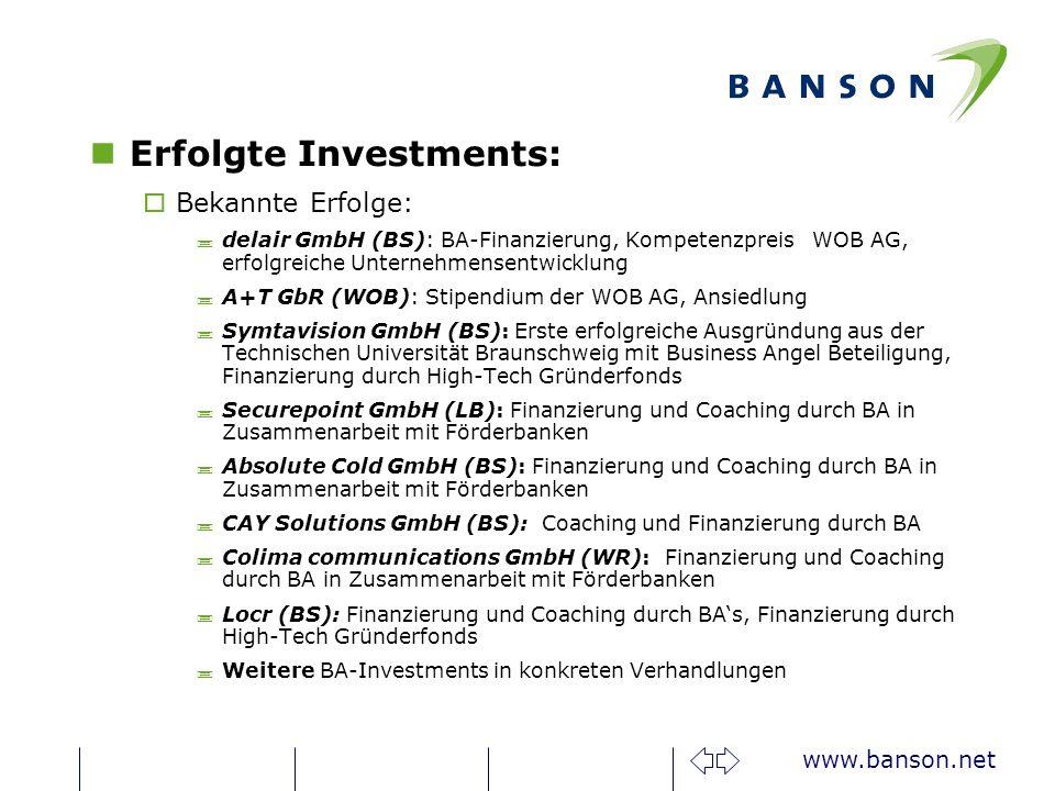 www.banson.net nErfolgte Investments: oBekannte Erfolge: ;delair GmbH (BS): BA-Finanzierung, Kompetenzpreis WOB AG, erfolgreiche Unternehmensentwicklung ;A+T GbR (WOB): Stipendium der WOB AG, Ansiedlung ;Symtavision GmbH (BS): Erste erfolgreiche Ausgründung aus der Technischen Universität Braunschweig mit Business Angel Beteiligung, Finanzierung durch High-Tech Gründerfonds ;Securepoint GmbH (LB): Finanzierung und Coaching durch BA in Zusammenarbeit mit Förderbanken ;Absolute Cold GmbH (BS): Finanzierung und Coaching durch BA in Zusammenarbeit mit Förderbanken ;CAY Solutions GmbH (BS): Coaching und Finanzierung durch BA ;Colima communications GmbH (WR): Finanzierung und Coaching durch BA in Zusammenarbeit mit Förderbanken ;Locr (BS): Finanzierung und Coaching durch BAs, Finanzierung durch High-Tech Gründerfonds ;Weitere BA-Investments in konkreten Verhandlungen