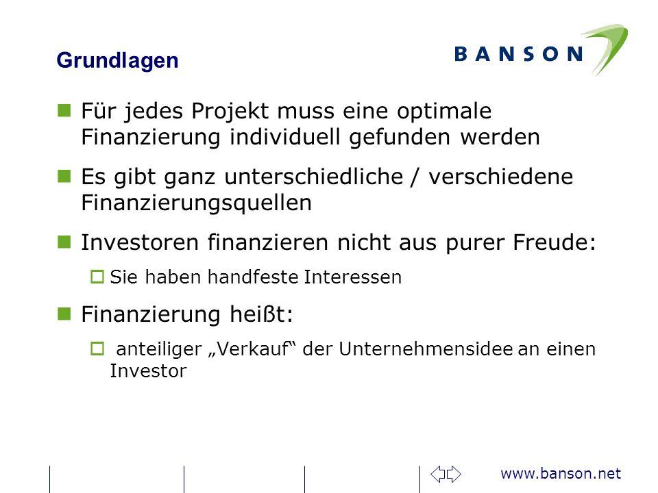www.banson.net Grundlagen nFür jedes Projekt muss eine optimale Finanzierung individuell gefunden werden nEs gibt ganz unterschiedliche / verschiedene Finanzierungsquellen nInvestoren finanzieren nicht aus purer Freude: oSie haben handfeste Interessen nFinanzierung heißt: o anteiliger Verkauf der Unternehmensidee an einen Investor