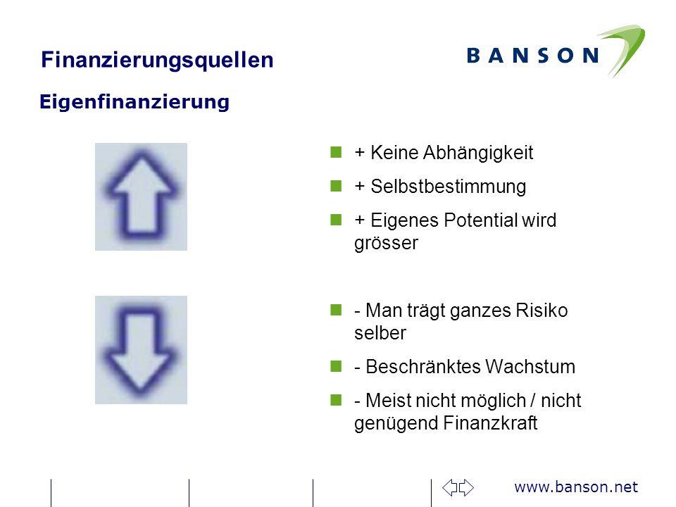 www.banson.net Finanzierungsquellen Eigenfinanzierung n+ Keine Abhängigkeit n+ Selbstbestimmung n+ Eigenes Potential wird grösser n- Man trägt ganzes Risiko selber n- Beschränktes Wachstum n- Meist nicht möglich / nicht genügend Finanzkraft