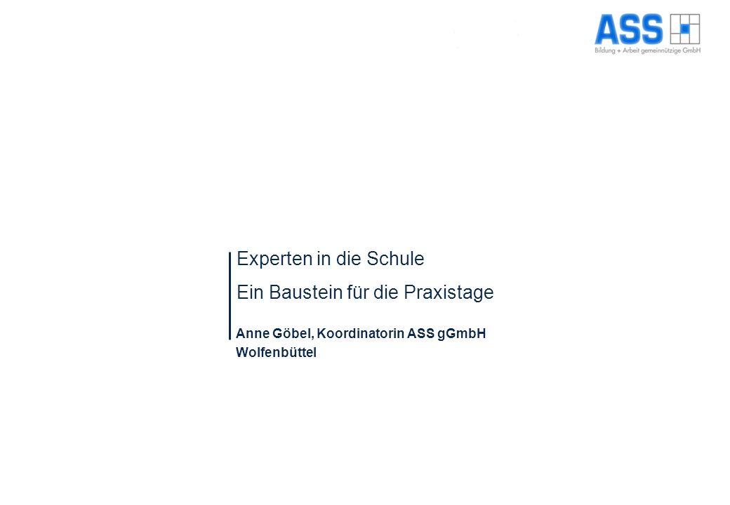 Experten in die Schule Ein Baustein für die Praxistage Anne Göbel, Koordinatorin ASS gGmbH Wolfenbüttel