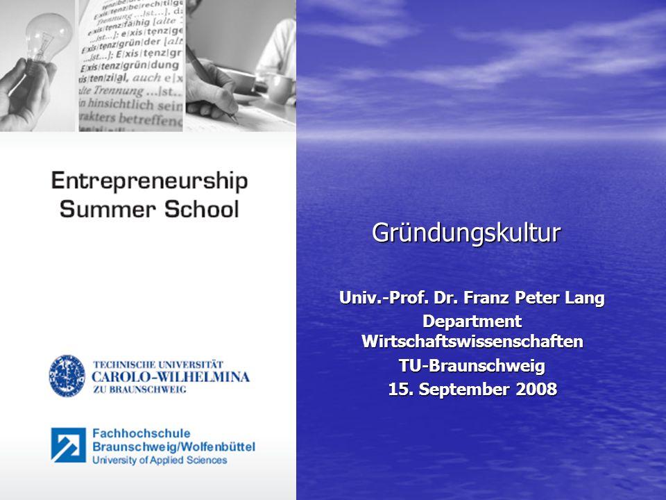 Gründungskultur Univ.-Prof. Dr. Franz Peter Lang Department Wirtschaftswissenschaften TU-Braunschweig 15. September 2008