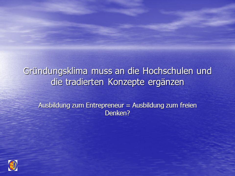 Gründungsklima muss an die Hochschulen und die tradierten Konzepte ergänzen Ausbildung zum Entrepreneur = Ausbildung zum freien Denken?