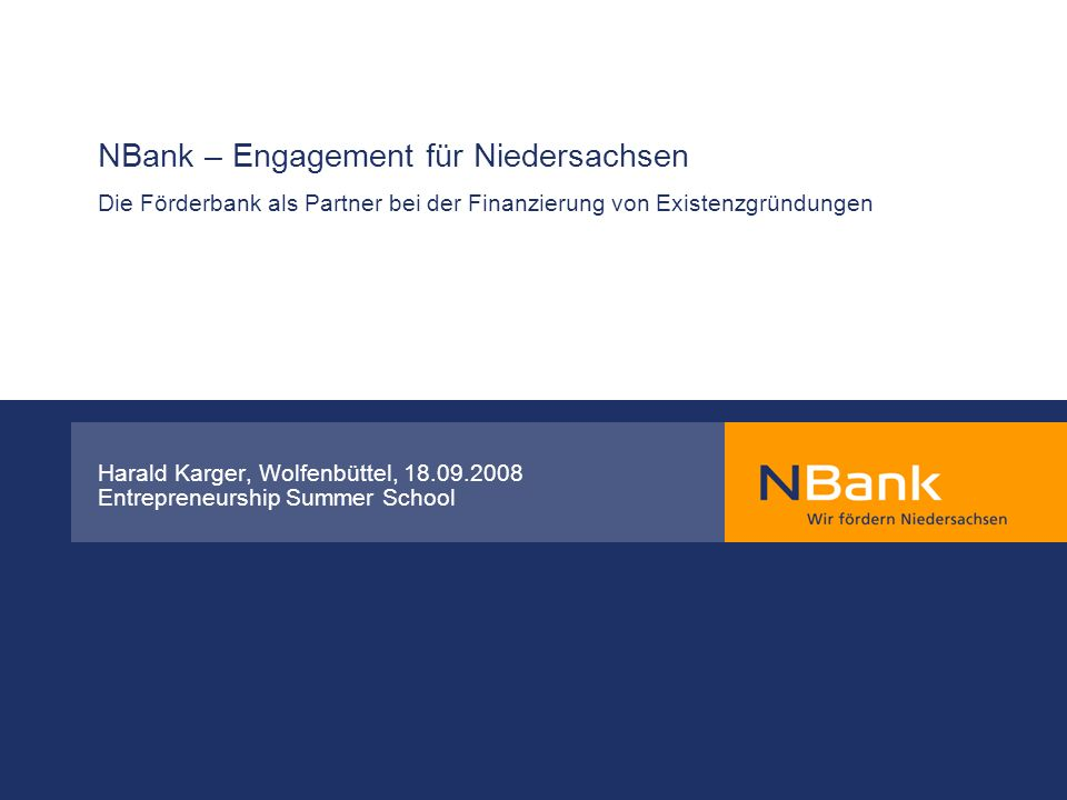 NBank – Engagement für Niedersachsen Die Förderbank als Partner bei der Finanzierung von Existenzgründungen Harald Karger, Wolfenbüttel, 18.09.2008 En