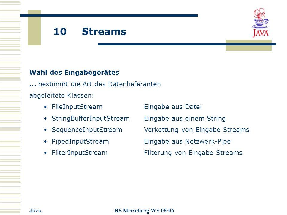 10 Streams JavaHS Merseburg WS 05/06 Wahl des Eingabegerätes... bestimmt die Art des Datenlieferanten abgeleitete Klassen: FileInputStreamEingabe aus