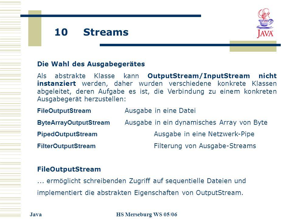 10 Streams JavaHS Merseburg WS 05/06 Die Wahl des Ausgabegerätes Als abstrakte Klasse kann OutputStream/InputStream nicht instanziert werden, daher wurden verschiedene konkrete Klassen abgeleitet, deren Aufgabe es ist, die Verbindung zu einem konkreten Ausgabegerät herzustellen: FileOutputStream Ausgabe in eine Datei ByteArrayOutputStream Ausgabe in ein dynamisches Array von Byte PipedOutputStream Ausgabe in eine Netzwerk-Pipe FilterOutputStream Filterung von Ausgabe-Streams FileOutputStream...