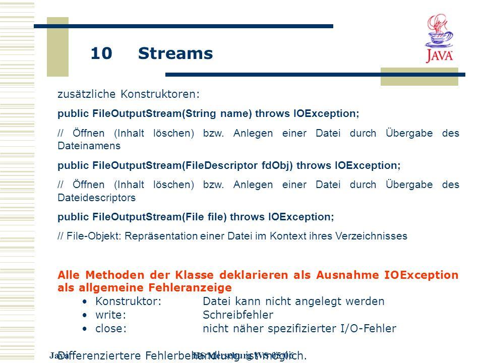 10 Streams JavaHS Merseburg WS 05/06 zusätzliche Konstruktoren: public FileOutputStream(String name) throws IOException; // Öffnen (Inhalt löschen) bzw.