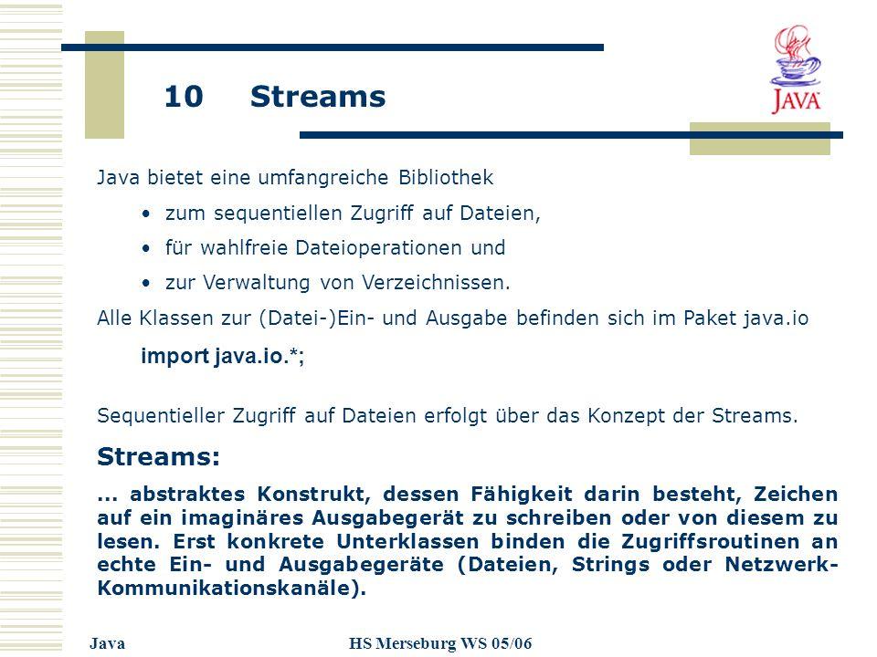 10 Streams JavaHS Merseburg WS 05/06 Java bietet eine umfangreiche Bibliothek zum sequentiellen Zugriff auf Dateien, für wahlfreie Dateioperationen un