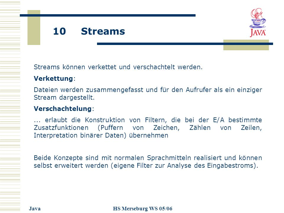 10 Streams JavaHS Merseburg WS 05/06 Streams können verkettet und verschachtelt werden. Verkettung: Dateien werden zusammengefasst und für den Aufrufe