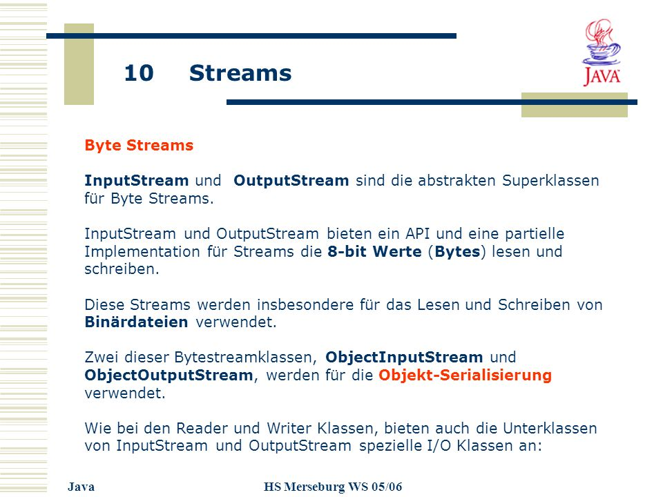 10 Streams JavaHS Merseburg WS 05/06 Byte Streams InputStream und OutputStream sind die abstrakten Superklassen für Byte Streams.