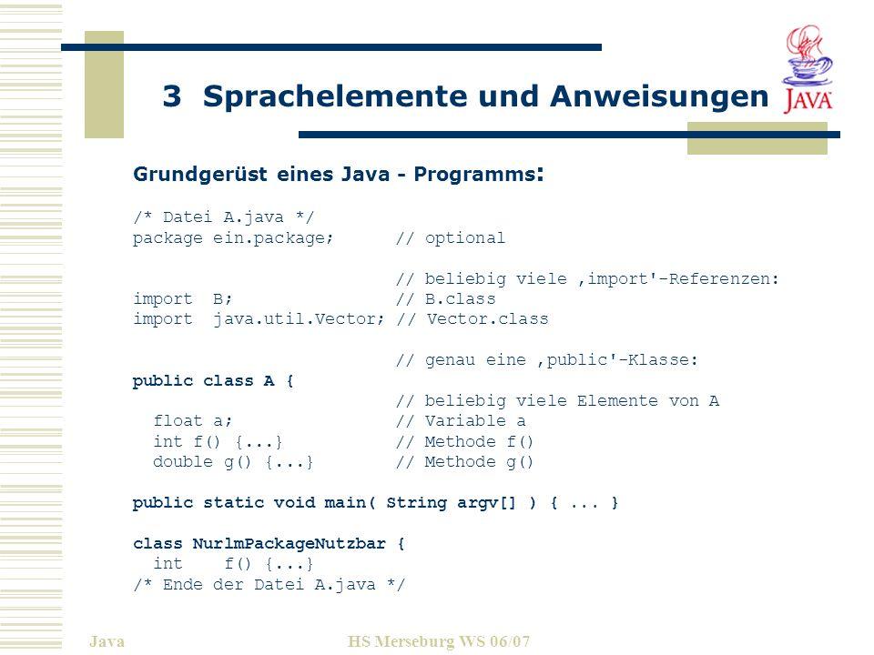 3 Sprachelemente und Anweisungen JavaHS Merseburg WS 06/07 Kommentare In Java gibt es folgende Kommentartypen: //Zeilenweise Kommentare /*Beginn / Ende Kommentar */ einschließlich \r, \n, \r\n /**Dokumentationskommentar*/ Zeichensätze / Unicode Java benutzt eine sogenannten Unicode mit 16 bit / Zeichen.