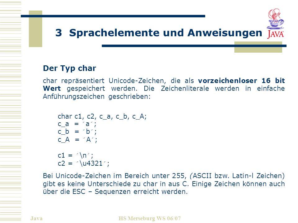 3 Sprachelemente und Anweisungen JavaHS Merseburg WS 06/07 Der Typ char char repräsentiert Unicode-Zeichen, die als vorzeichenloser 16 bit Wert gespei
