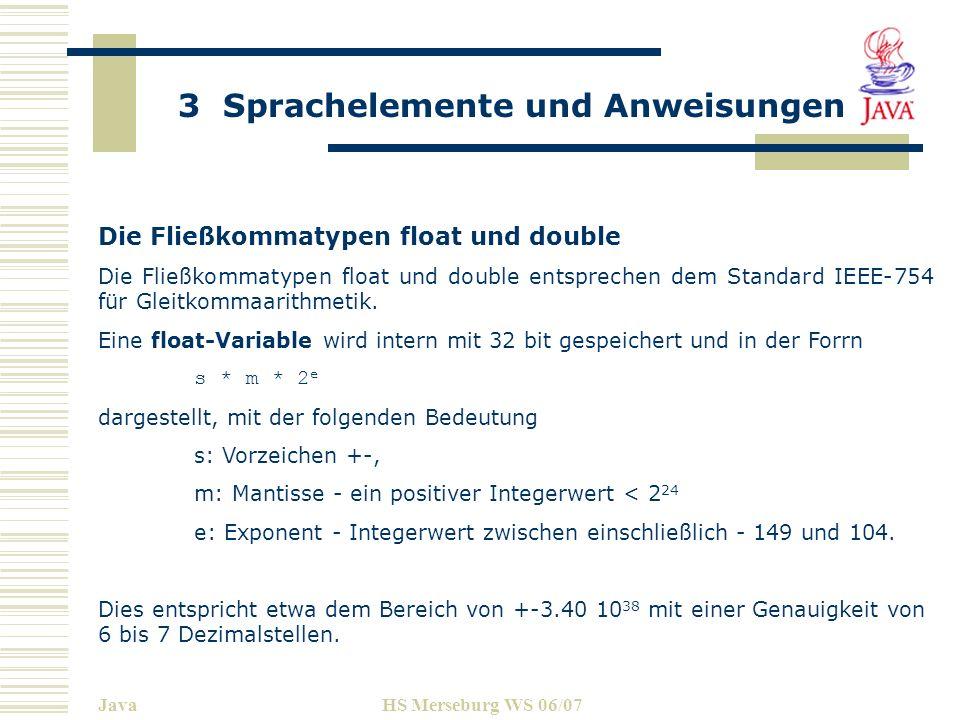 3 Sprachelemente und Anweisungen JavaHS Merseburg WS 06/07 Die Fließkommatypen float und double Die Fließkommatypen float und double entsprechen dem S