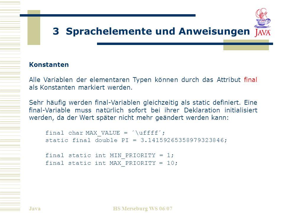 3 Sprachelemente und Anweisungen JavaHS Merseburg WS 06/07 Konstanten Alle Variablen der elementaren Typen können durch das Attribut final als Konstan