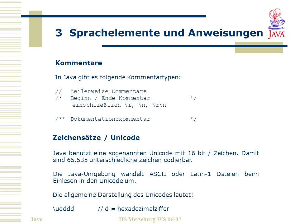 3 Sprachelemente und Anweisungen JavaHS Merseburg WS 06/07 Kommentare In Java gibt es folgende Kommentartypen: //Zeilenweise Kommentare /*Beginn / End