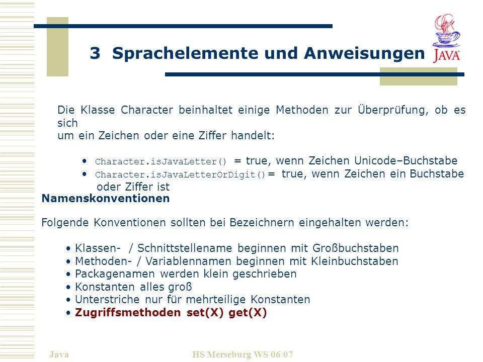 3 Sprachelemente und Anweisungen JavaHS Merseburg WS 06/07 Beispiel: package DE.fh-merseburg.de.informatik.javaclasses; import java.util.Date; class EineKlasseMitEinemLangenNamen { String s; double radius; double nochEinDouble; final int MAX_VALUE = 2001; double eineDoubleMethode()...