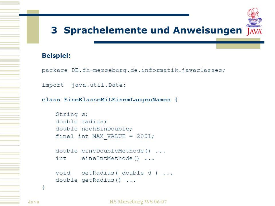 3 Sprachelemente und Anweisungen JavaHS Merseburg WS 06/07 Literale Literale sind Quelltextdarstellung des Wertes eines primitiven Datentyps, eines Strings oder das NULL Symbol.