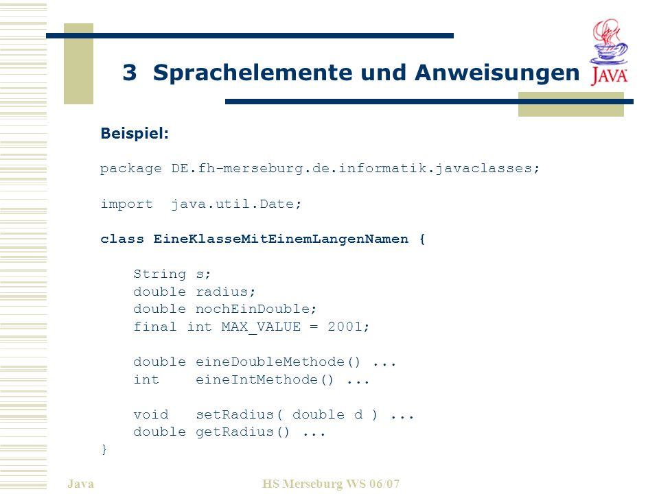 3 Sprachelemente und Anweisungen JavaHS Merseburg WS 06/07 Beispiel: package DE.fh-merseburg.de.informatik.javaclasses; import java.util.Date; class E