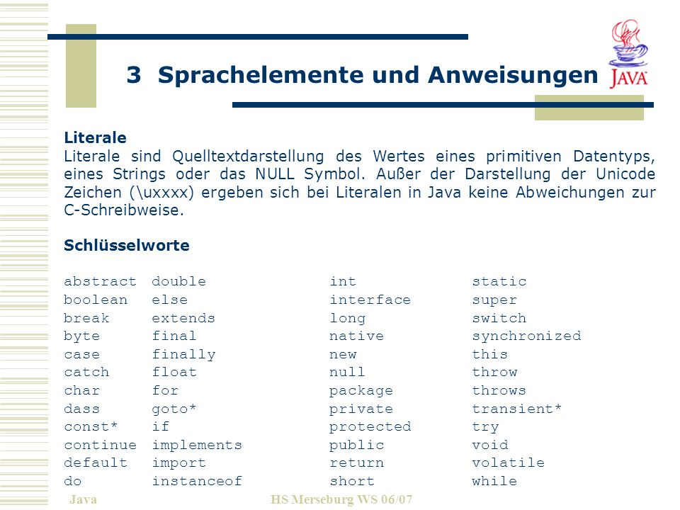 3 Sprachelemente und Anweisungen JavaHS Merseburg WS 06/07 In Java werden folgende Arten von Datentypen unterschieden: Elementare Datentypen Felder Klassen Referenztypen Schnittstellen Elementare Datentypen boolean für logische Werte, char für Zeichen, Integertypen byte, short, int, long Fließkommatypen float, double.