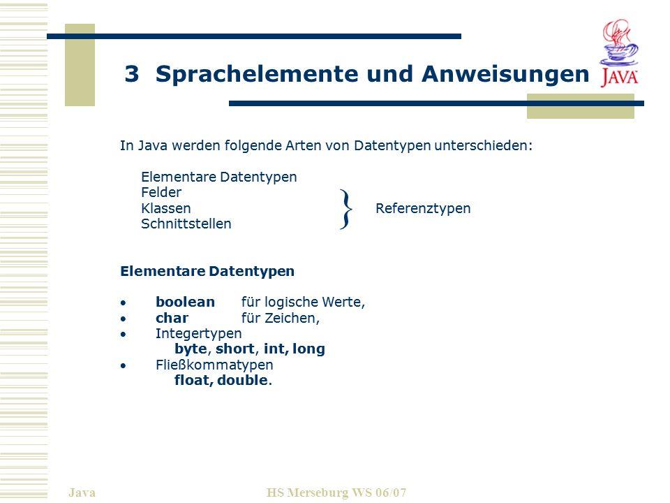 3 Sprachelemente und Anweisungen JavaHS Merseburg WS 06/07 In Java werden folgende Arten von Datentypen unterschieden: Elementare Datentypen Felder Kl