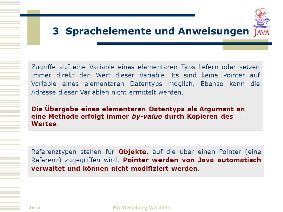 3 Sprachelemente und Anweisungen JavaHS Merseburg WS 06/07 Wertebereiche, Defaultwerte und der benötigte Speicherplatz: TypWertebereichDefaultGröße byte-128...