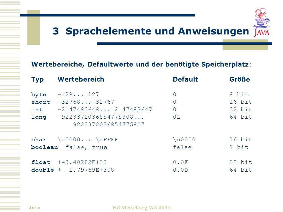 3 Sprachelemente und Anweisungen JavaHS Merseburg WS 06/07 Wertebereiche, Defaultwerte und der benötigte Speicherplatz: TypWertebereichDefaultGröße by