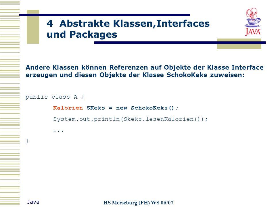 4 Abstrakte Klassen,Interfaces und Packages Java HS Merseburg (FH) WS 06/07 Andere Klassen können Referenzen auf Objekte der Klasse Interface erzeugen