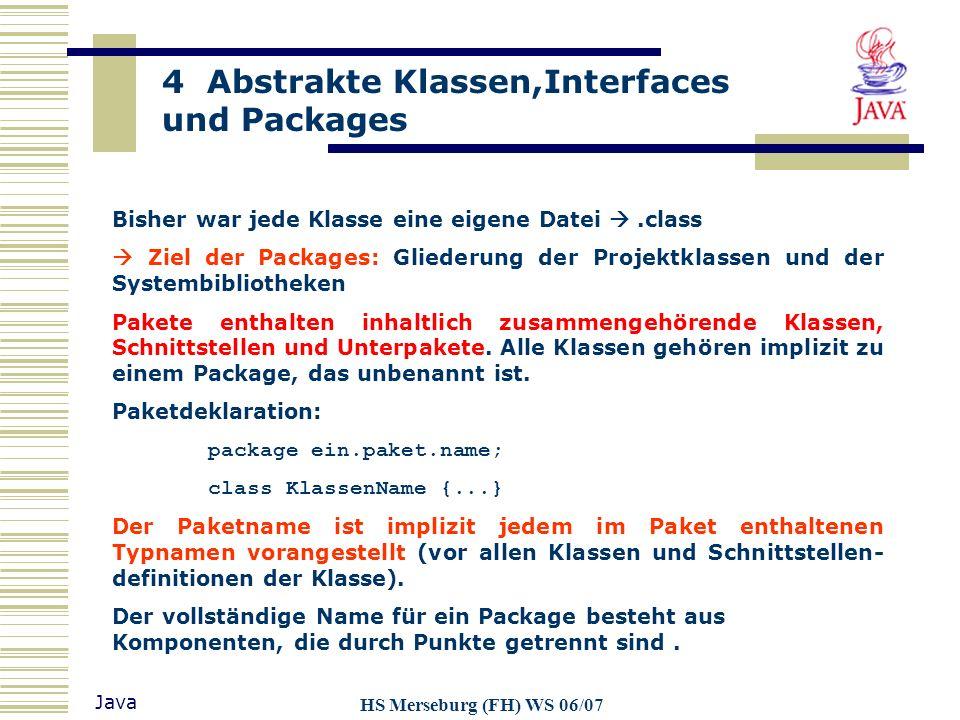 4 Abstrakte Klassen,Interfaces und Packages Java HS Merseburg (FH) WS 06/07 Bisher war jede Klasse eine eigene Datei.class Ziel der Packages: Gliederu