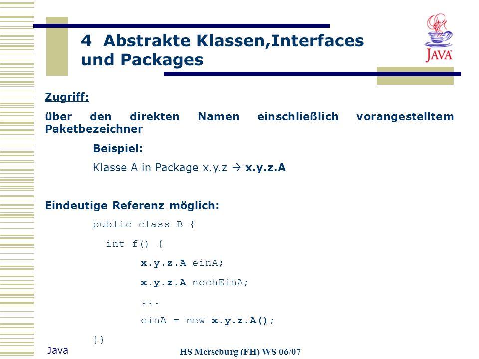 4 Abstrakte Klassen,Interfaces und Packages Java HS Merseburg (FH) WS 06/07 Zugriff: über den direkten Namen einschließlich vorangestelltem Paketbezei