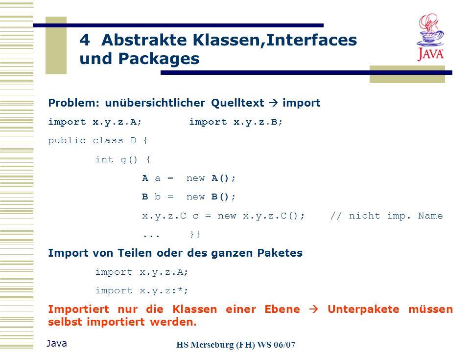 4 Abstrakte Klassen,Interfaces und Packages Java HS Merseburg (FH) WS 06/07 Problem: unübersichtlicher Quelltext import import x.y.z.A;import x.y.z.B;