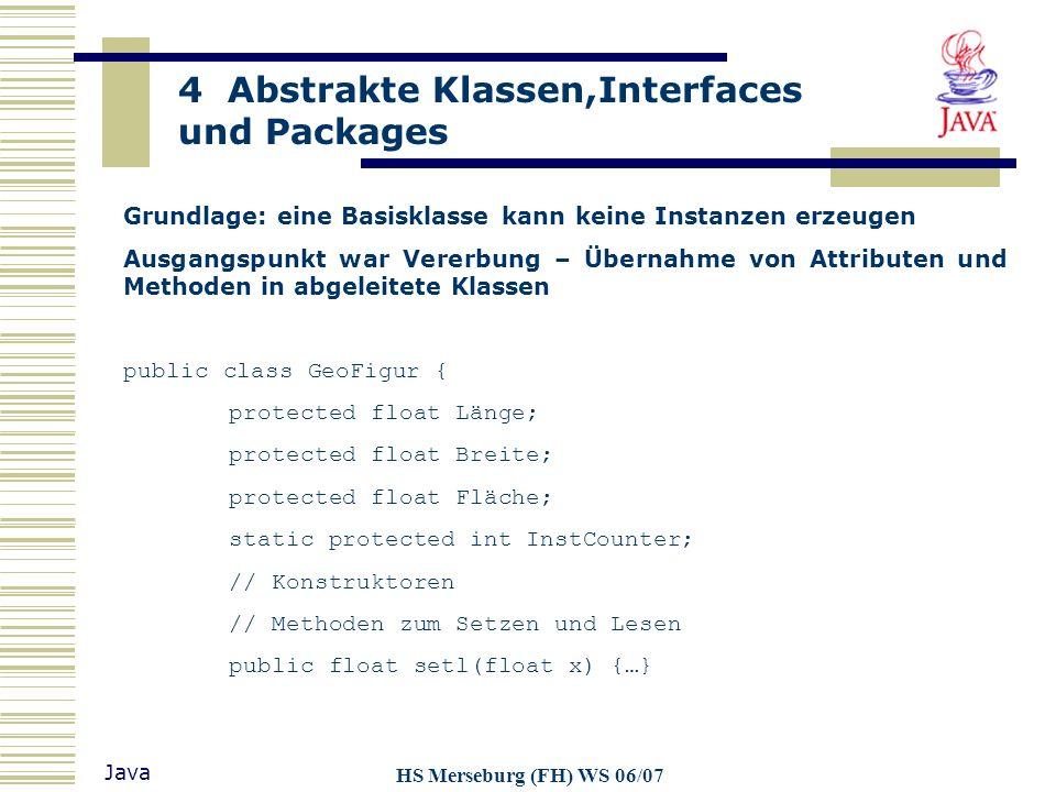 4 Abstrakte Klassen,Interfaces und Packages Java HS Merseburg (FH) WS 06/07 diese Attribute und Methoden sind allgemeingültig, andere Methoden machen nur für konkrete Instanz Sinn, wie beispielsweise: public abstract float berechneFlaeche(); public abstract float berechneVolumen(); diese Methoden erhalten den Modifier abstract: abstrakte Methoden können nicht vom Typ static, private oder final sein sie enthalten keine Methodendefinition beinhaltet eine Klasse eine abstrakte Methode, dann ist die Klasse selbst abstrakt