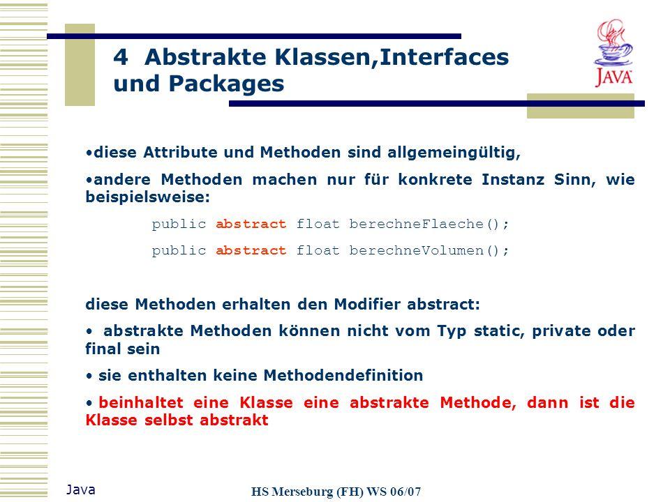 4 Abstrakte Klassen,Interfaces und Packages Java HS Merseburg (FH) WS 06/07 Abstrakte Klassen sind durch das Schlüsselwort abstract gekennzeichnet und können nicht als final deklariert werden.