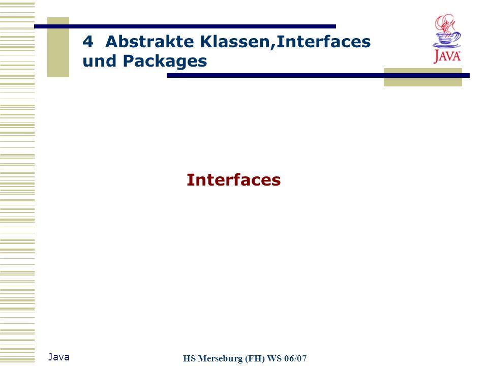 4 Abstrakte Klassen,Interfaces und Packages Java HS Merseburg (FH) WS 06/07 Packages korrespondieren mit der Verzeichnisstruktur (abhängig von Java-Implementation) Jede Komponente eines P-Namens kann einem bestimmten Verzeichnis des Rechners zugeordnet werden Klassen und Schnittstellen werden als einzelne Dateien im Verzeichnis gespeichert Namenswahl: Grundsätzlich beliebig, systemweite Packages Namenskonvention von Sun gewährleistet weltweit eindeutige Namen für P.