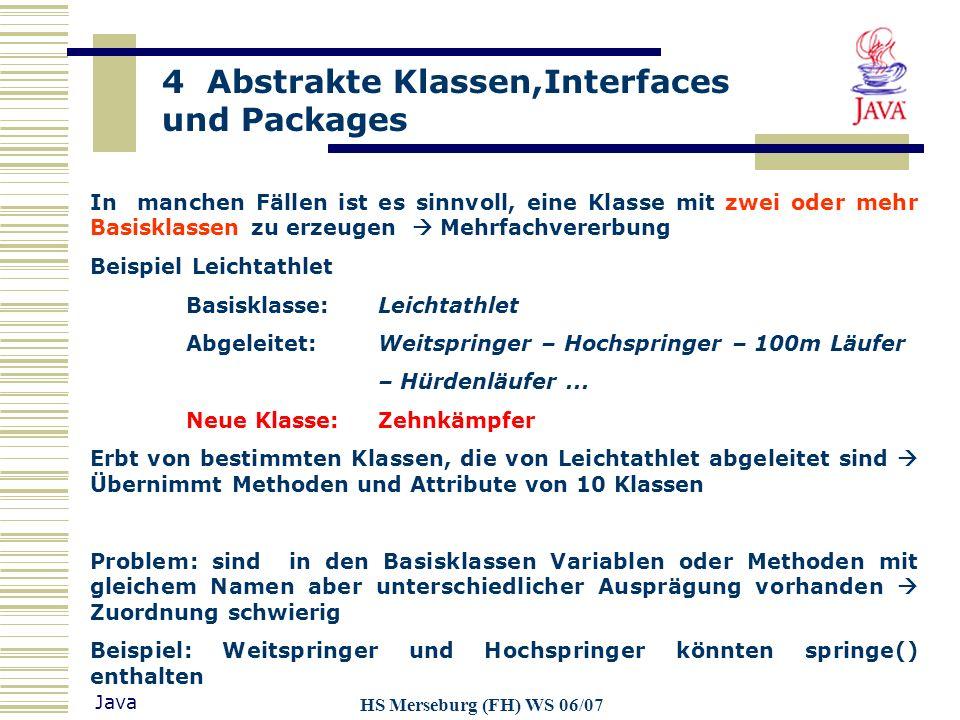4 Abstrakte Klassen,Interfaces und Packages Java HS Merseburg (FH) WS 06/07 Beispiele:zugehörige Dateinamen: Package Klasse Methode java.lang.Thread.start()../java/lang/Thread.class Package Klassse Methode com.ms.awt.image.getsize()../com/ms/awt/image.class../lib/classes.zip Package Klasse Methode de.hs-merseburg.in.pax.java.GeoFig.setB()