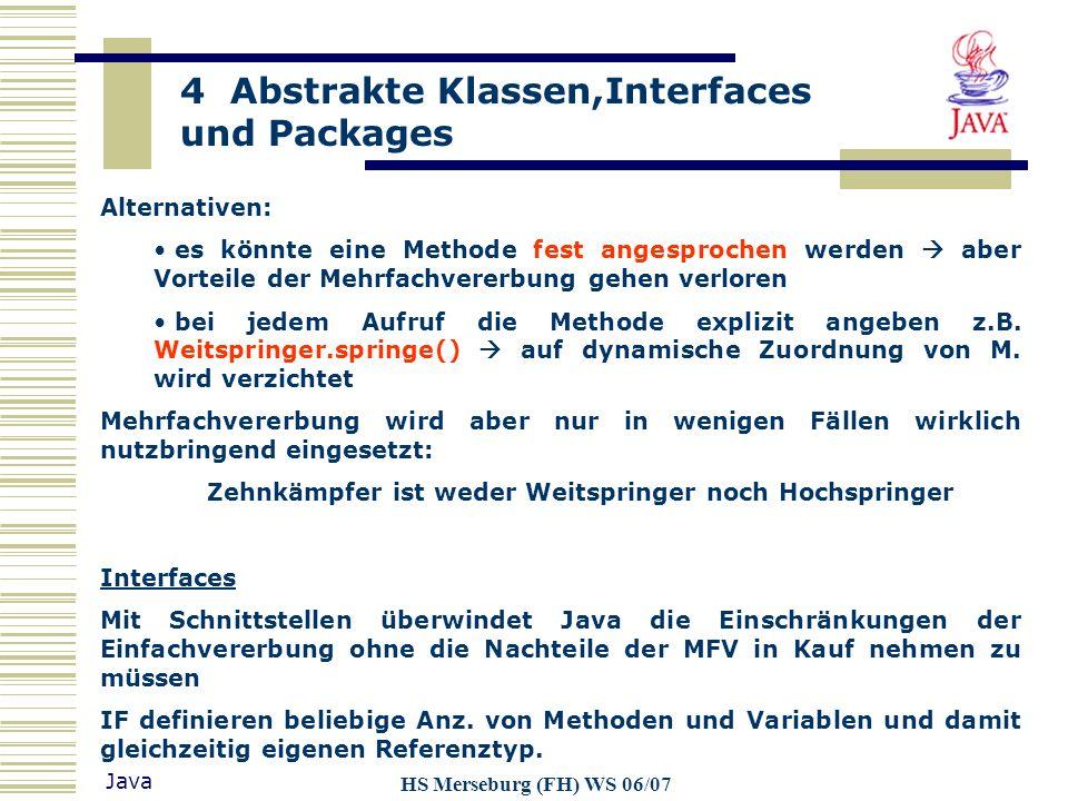 4 Abstrakte Klassen,Interfaces und Packages Java HS Merseburg (FH) WS 06/07 Zugriff: über den direkten Namen einschließlich vorangestelltem Paketbezeichner Beispiel: Klasse A in Package x.y.z x.y.z.A Eindeutige Referenz möglich: public class B { int f() { x.y.z.A einA; x.y.z.A nochEinA;...