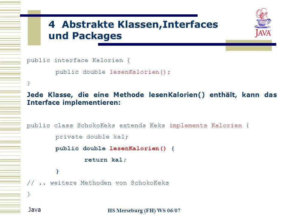 4 Abstrakte Klassen,Interfaces und Packages Java HS Merseburg (FH) WS 06/07 Andere Klassen können Referenzen auf Objekte der Klasse Interface erzeugen und diesen Objekte der Klasse SchokoKeks zuweisen: public class A { Kalorien SKeks = new SchokoKeks(); System.out.println(Skeks.lesenKalorien());...
