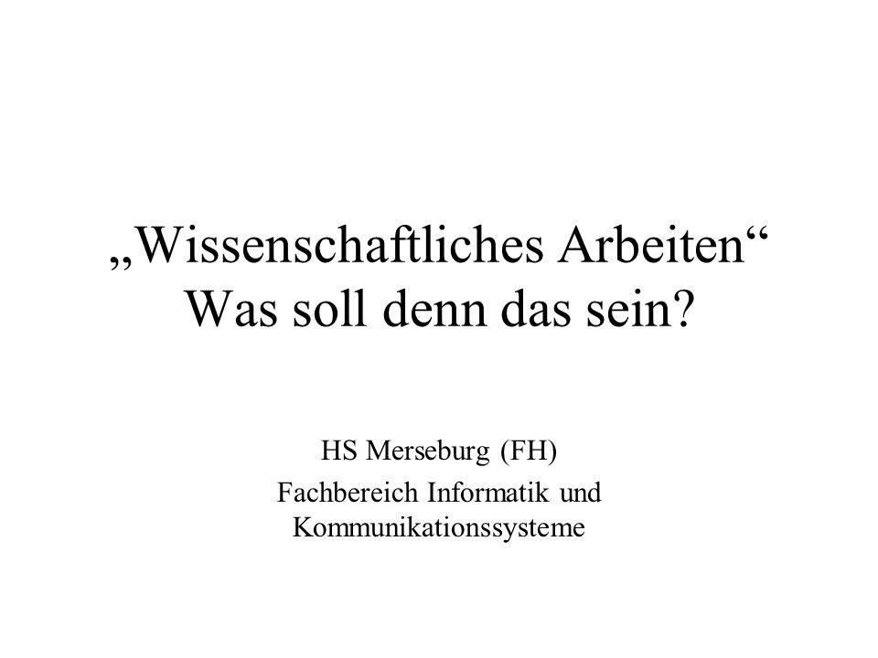 Wissenschaftliches Arbeiten Was soll denn das sein? HS Merseburg (FH) Fachbereich Informatik und Kommunikationssysteme