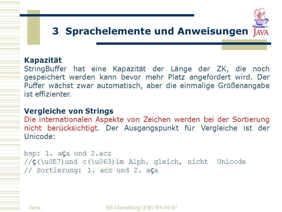 3 Sprachelemente und Anweisungen JavaHS Merseburg (FH) WS 06/07 Kapazität StringBuffer hat eine Kapazität der Länge der ZK, die noch gespeichert werden kann bevor mehr Platz angefordert wird.