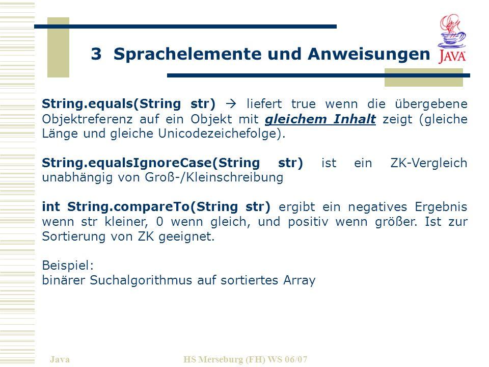 3 Sprachelemente und Anweisungen JavaHS Merseburg (FH) WS 06/07 String.equals(String str) liefert true wenn die übergebene Objektreferenz auf ein Objekt mit gleichem Inhalt zeigt (gleiche Länge und gleiche Unicodezeichefolge).