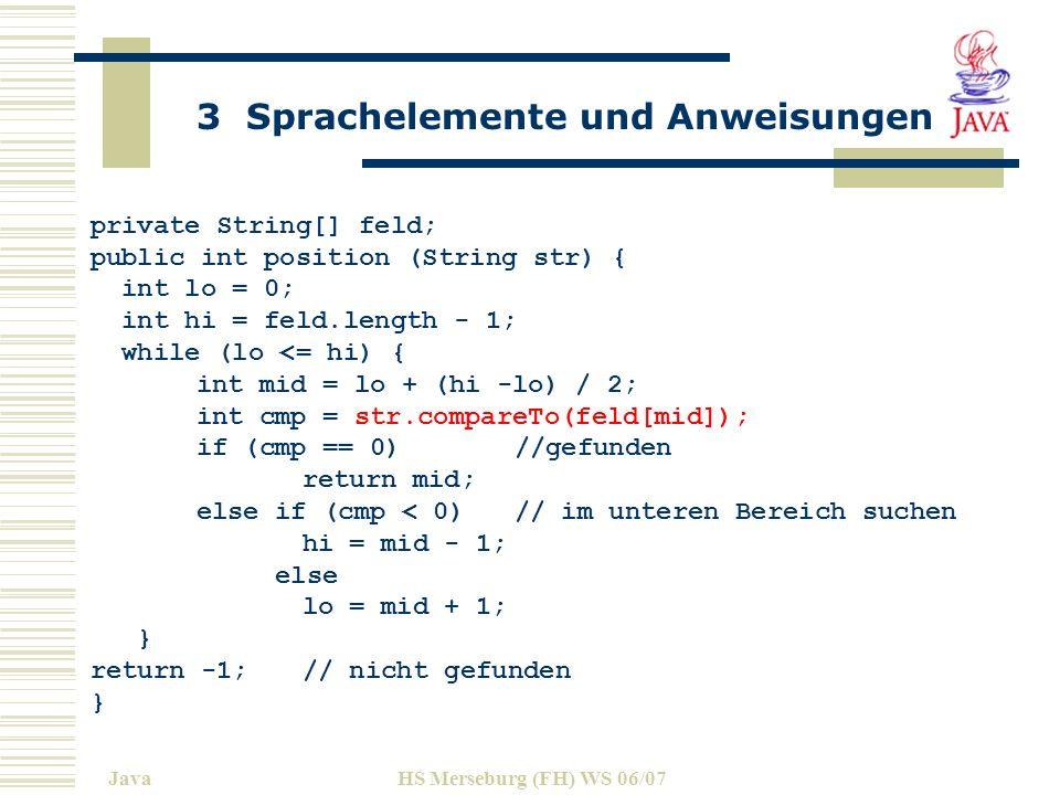 3 Sprachelemente und Anweisungen JavaHS Merseburg (FH) WS 06/07 private String[] feld; public int position (String str) { int lo = 0; int hi = feld.length - 1; while (lo <= hi) { int mid = lo + (hi -lo) / 2; int cmp = str.compareTo(feld[mid]); if (cmp == 0)//gefunden return mid; else if (cmp < 0) // im unteren Bereich suchen hi = mid - 1; else lo = mid + 1; } return -1;// nicht gefunden }