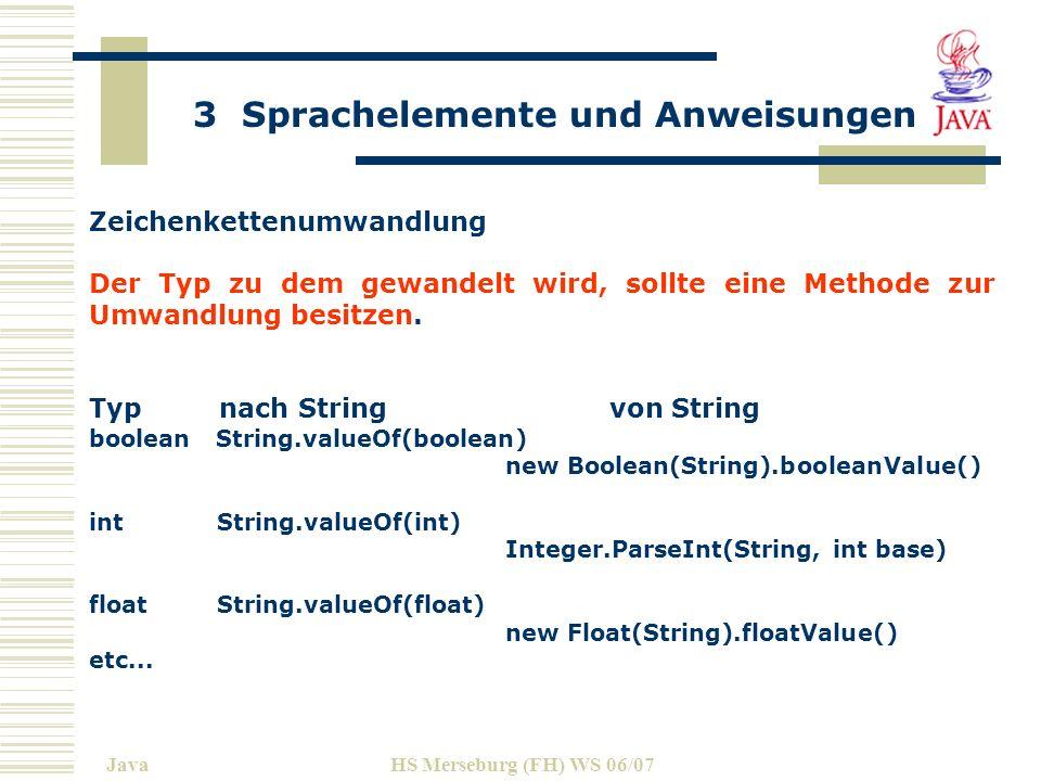 3 Sprachelemente und Anweisungen JavaHS Merseburg (FH) WS 06/07 Zeichenkettenumwandlung Der Typ zu dem gewandelt wird, sollte eine Methode zur Umwandlung besitzen.