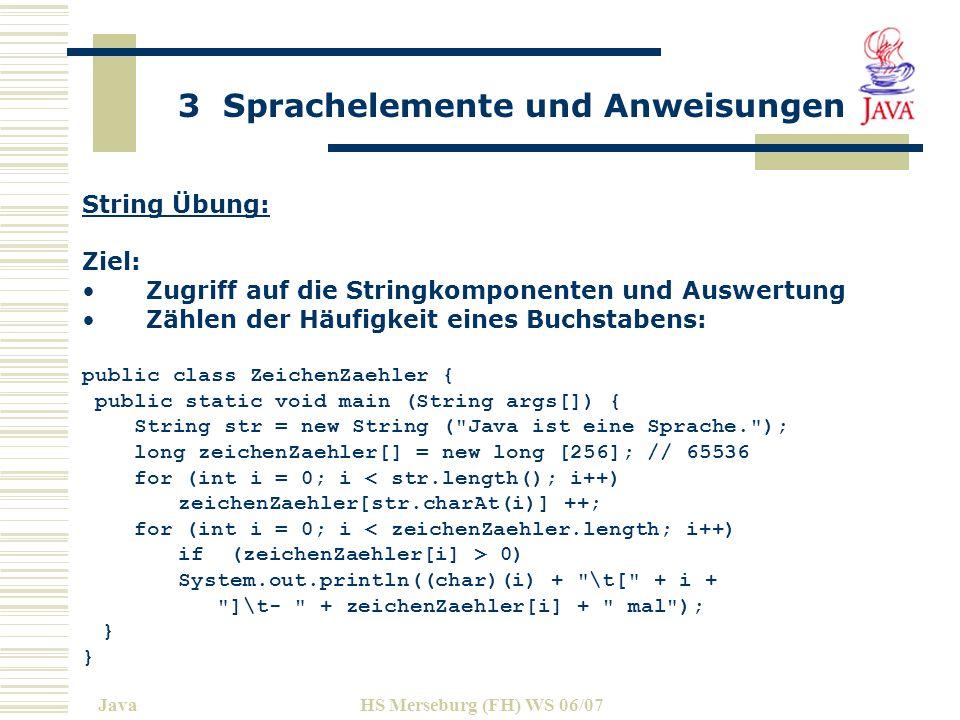 3 Sprachelemente und Anweisungen JavaHS Merseburg (FH) WS 06/07 String Übung: Ziel: Zugriff auf die Stringkomponenten und Auswertung Zählen der Häufigkeit eines Buchstabens: public class ZeichenZaehler { public static void main (String args[]) { String str = new String ( Java ist eine Sprache. ); long zeichenZaehler[] = new long [256]; // 65536 for (int i = 0; i < str.length(); i++) zeichenZaehler[str.charAt(i)] ++; for (int i = 0; i < zeichenZaehler.length; i++) if (zeichenZaehler[i] > 0) System.out.println((char)(i) + \t[ + i + ]\t- + zeichenZaehler[i] + mal ); }