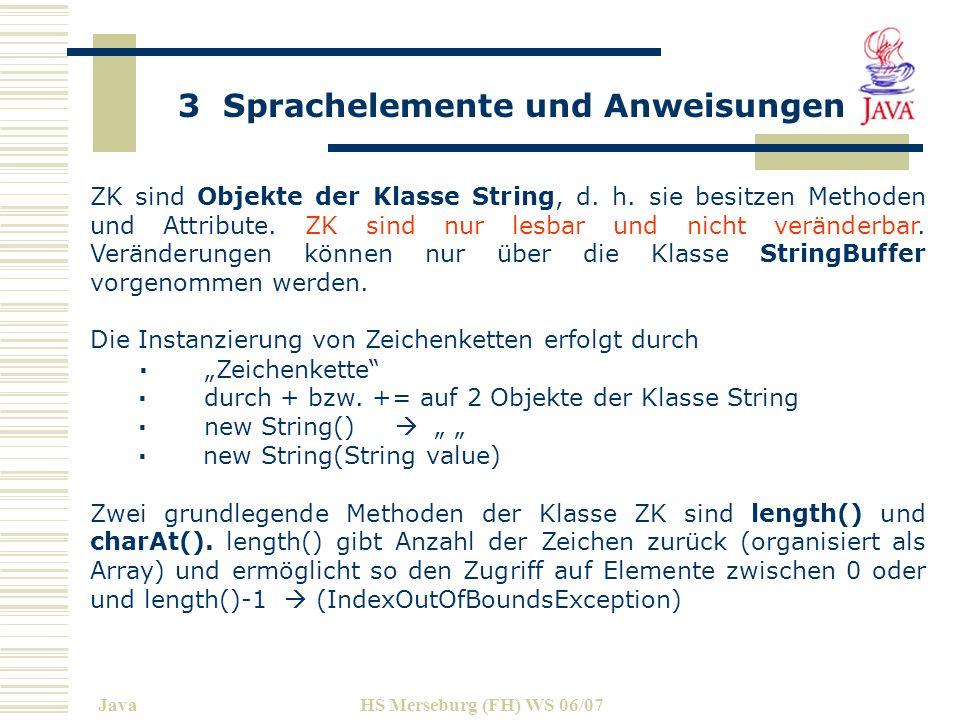 3 Sprachelemente und Anweisungen JavaHS Merseburg (FH) WS 06/07 class StringAnalyse { public static void main(String args[]){ System.out.println( Beispiel StringAnalyse ); Eingabe strein = new Eingabe(); String str = strein.EingabeEinesString( Satz: (>40 Zeichen: ); System.out.println( Der String lautet: + str); System.out.println( String-Länge: + str.length()+ Zeichen. ); //Zählung beginnt bei 0 System.out.println( Zeichen an Position 16 ist ein \ + str.charAt(16) + \n ); //Meth.