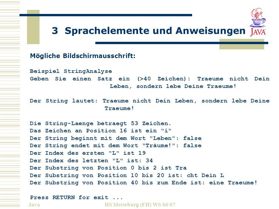 3 Sprachelemente und Anweisungen JavaHS Merseburg (FH) WS 06/07 Mögliche Bildschirmausschrift: Beispiel StringAnalyse Geben Sie einen Satz ein (>40 Zeichen): Traeume nicht Dein Leben, sondern lebe Deine Traeume.